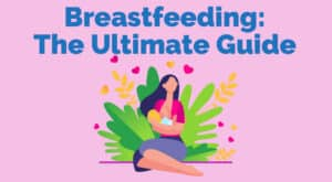 Breastfeeding The Ultimate Guide